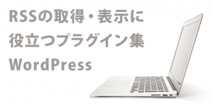 RSSの取得に役立つプラグイン集:WordPress