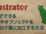 5分でできる!文字やオブジェクトをアナログ風に加工する方法:Illustrator