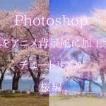 簡単!写真をアニメ背景風に加工するチュートリアル桜編:Photoshop
