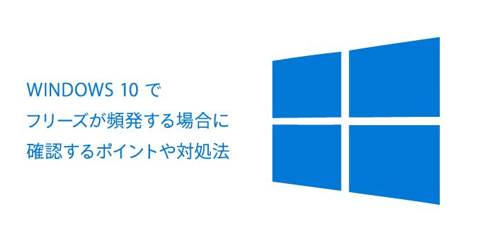 Windows10でフリーズが頻発する場合に確認するポイントや対処法