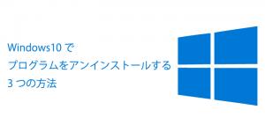 【図解】Windows10でプログラム(アプリ)をアンインストールする3つの方法