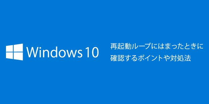 Windows10で再起動ループにはまったときに確認するポイントや ...