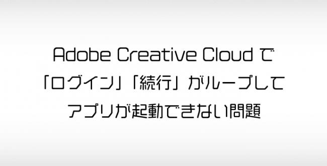 Adobe CCで「ログイン」「続行」がループしてアプリを起動できない場合に確認するポイント