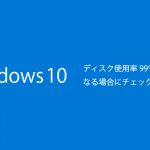 Windows10がディスク使用率99%や100%で激重になる場合にチェックする項目や対処法