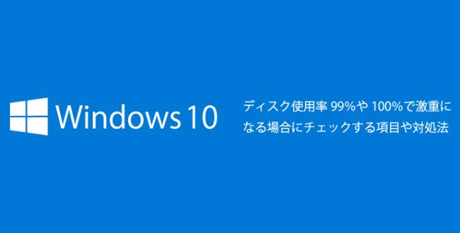 Windows10がディスク使用率99%や100%で激重になる場合にチェックする項目や対処法