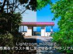 Lightroom mobileで写真をイラスト風に加工するチュートリアル【無料アプリ】