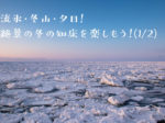 流氷・冬山・夕日!絶景の冬の知床を楽しもう!(1/2)